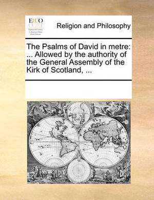 The Psalms of David in Metre: Allowed by the Authority of the General Assembly of the Kirk of Scotland, ...
