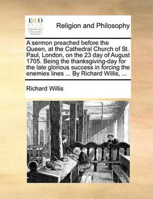 A Sermon Preached Before the Queen, at the Cathedral Church of St. Paul, London, on the 23 Day of August 1705. Being the Thanksgiving-Day for the Late Glorious Success in Forcing the Enemies Lines ... by Richard Willis, ...
