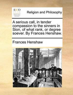 A Serious Call, in Tender Compassion to the Sinners in Sion, of What Rank, or Degree Soever. by Frances Henshaw.