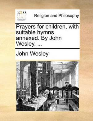 Prayers for Children, with Suitable Hymns Annexed. by John Wesley, ...