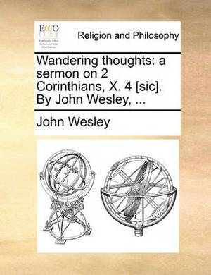 Wandering Thoughts: A Sermon on 2 Corinthians, X. 4 [Sic]. by John Wesley, ...