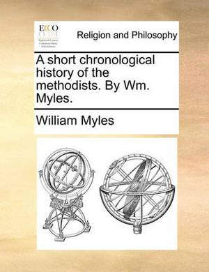 A Short Chronological History of the Methodists. by Wm. Myles.