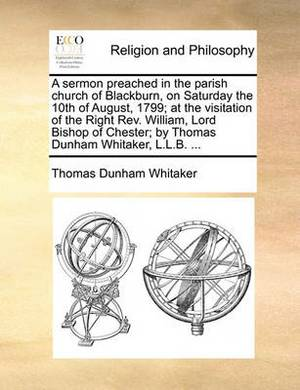A Sermon Preached in the Parish Church of Blackburn, on Saturday the 10th of August, 1799; At the Visitation of the Right REV. William, Lord Bishop of Chester; By Thomas Dunham Whitaker, L.L.B. ...