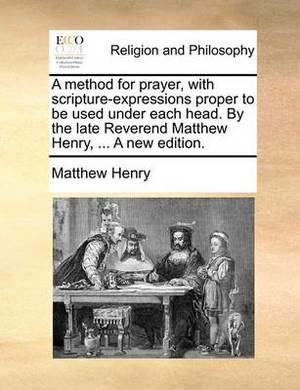 A Method for Prayer, with Scripture-Expressions Proper to Be Used Under Each Head. by the Late Reverend Matthew Henry, ... a New Edition.