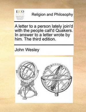 A Letter to a Person Lately Join'd with the People Call'd Quakers. in Answer to a Letter Wrote by Him. the Third Edition.