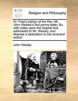 Dr. Free's Edition of the REV. Mr. John Wesley's First Penny-Letter, &C. with Notes Upon the Original Text, Addressed to Mr. Wesley; And Likewise a Dedication to the Reverend Author.