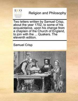 Two Letters Written by Samuel Crisp, about the Year 1702, to Some of His Acquaintance, Upon His Change from a Chaplain of the Church of England, to Join with the ... Quakers. the Eleventh Edition.