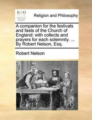 A Companion for the Festivals and Fasts of the Church of England: With Collects and Prayers for Each Solemnity. ... by Robert Nelson, Esq.