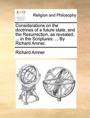 Considerations on the Doctrines of a Future State, and the Resurrection, as Revealed, ... in the Scriptures: By Richard Amner.