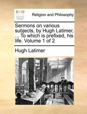 Sermons on Various Subjects, by Hugh Latimer, ... to Which Is Prefixed, His Life. Volume 1 of 2