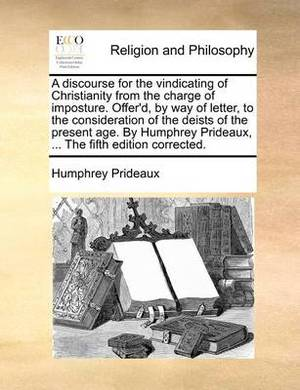 A Discourse for the Vindicating of Christianity from the Charge of Imposture. Offer'd, by Way of Letter, to the Consideration of the Deists of the Present Age. by Humphrey Prideaux, ... the Fifth Edition Corrected.