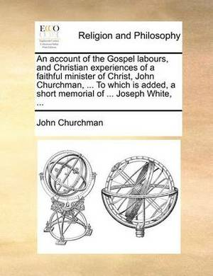 An Account of the Gospel Labours, and Christian Experiences of a Faithful Minister of Christ, John Churchman, ... to Which Is Added, a Short Memorial of ... Joseph White, ...