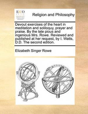 Devout Exercises of the Heart in Meditation and Soliloquy, Prayer and Praise. by the Late Pious and Ingenious Mrs. Rowe. Reviewed and Published at Her Request, by I. Watts, D.D. the Second Edition.