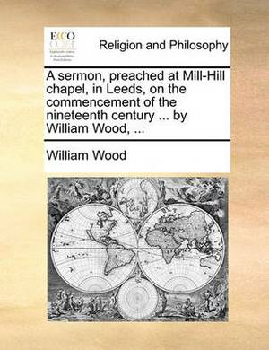 A Sermon, Preached at Mill-Hill Chapel, in Leeds, on the Commencement of the Nineteenth Century ... by William Wood, ...