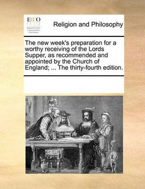 The New Week's Preparation for a Worthy Receiving of the Lords Supper, as Recommended and Appointed by the Church of England; ... the Thirty-Fourth Edition.