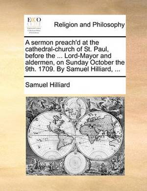 A Sermon Preach'd at the Cathedral-Church of St. Paul, Before the ... Lord-Mayor and Aldermen, on Sunday October the 9th. 1709. by Samuel Hilliard, ...