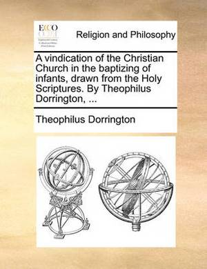 A Vindication of the Christian Church in the Baptizing of Infants, Drawn from the Holy Scriptures. by Theophilus Dorrington, ...
