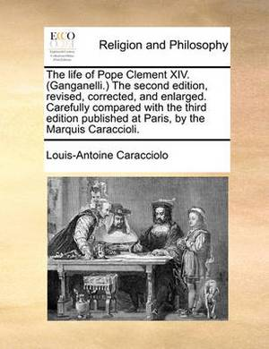 The Life of Pope Clement XIV. (Ganganelli.) the Second Edition, Revised, Corrected, and Enlarged. Carefully Compared with the Third Edition Published at Paris, by the Marquis Caraccioli.