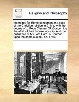Memoires for Rome Concerning the State of the Christian Religion in China, with the Decree of ... Pope Clement XI. Concerning the Affair of the Chinese Worship. and the Ordinance of My Lord Card. of Tournon Upon the Same Subject, An. 1710.
