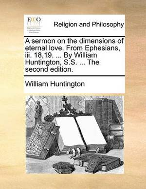 A Sermon on the Dimensions of Eternal Love. from Ephesians, III. 18,19. ... by William Huntington, S.S. ... the Second Edition.