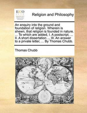 An Enquiry Into the Ground and Foundation of Religion. Wherein Is Shewn, That Religion Is Founded in Nature. ... to Which Are Added, I. a PostScript, ... II. a Short Dissertation ... III. an Answer to a Private Letter, ... by Thomas Chubb.