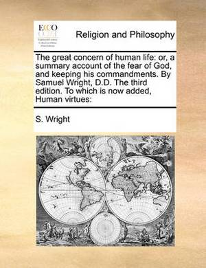 The Great Concern of Human Life: Or, a Summary Account of the Fear of God, and Keeping His Commandments. by Samuel Wright, D.D. the Third Edition. to Which Is Now Added, Human Virtues: