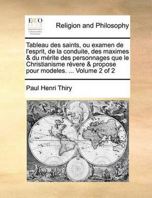Tableau Des Saints, Ou Examen de L'Esprit, de La Conduite, Des Maximes & Du Mrite Des Personnages Que Le Christianisme Rvere & Propose Pour Modeles. ... Volume 2 of 2