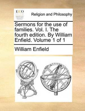 Sermons for the Use of Families. Vol. I. the Fourth Edition. by William Enfield. Volume 1 of 1