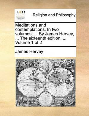 Meditations and Contemplations. in Two Volumes. ... by James Hervey, ... the Sixteenth Edition. ... Volume 1 of 2