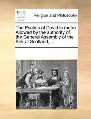 The Psalms of David in Metre. Allowed by the Authority of the General Assembly of the Kirk of Scotland, ...
