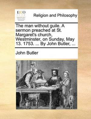 The Man Without Guile. a Sermon Preached at St. Margaret's Church, Westminster, on Sunday, May 13. 1753. ... by John Butler, ...