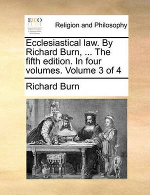 Ecclesiastical Law. by Richard Burn, ... the Fifth Edition. in Four Volumes. Volume 3 of 4