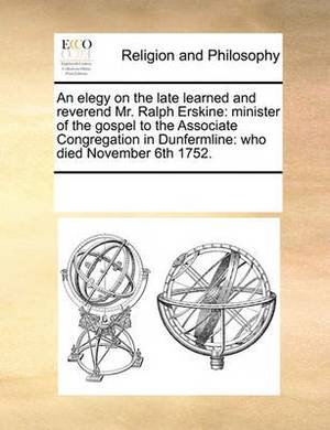 An Elegy on the Late Learned and Reverend Mr. Ralph Erskine: Minister of the Gospel to the Associate Congregation in Dunfermline: Who Died November 6th 1752.