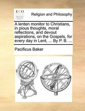 A Lenten Monitor to Christians, in Pious Thoughts, Moral Reflections, and Devout Aspirations, on the Gospels, for Every Day in Lent, ... by P. B. ...