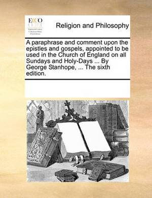 A Paraphrase and Comment Upon the Epistles and Gospels, Appointed to Be Used in the Church of England on All Sundays and Holy-Days ... by George Stanhope, ... the Sixth Edition.