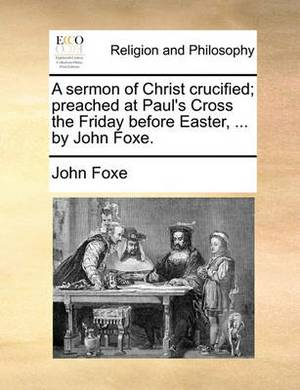 A Sermon of Christ Crucified; Preached at Paul's Cross the Friday Before Easter, ... by John Foxe.