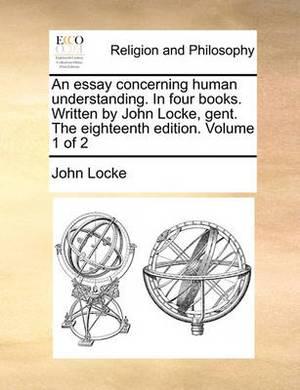 An Essay Concerning Human Understanding. in Four Books. Written by John Locke, Gent. the Eighteenth Edition. Volume 1 of 2