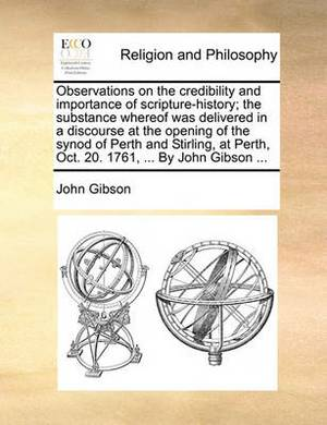 Observations on the Credibility and Importance of Scripture-History; The Substance Whereof Was Delivered in a Discourse at the Opening of the Synod of Perth and Stirling, at Perth, Oct. 20. 1761, ... by John Gibson ...