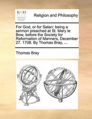 For God, or for Satan: Being a Sermon Preached at St. Mary Le Bow, Before the Society for Reformation of Manners, December 27. 1708. by Thomas Bray, ...