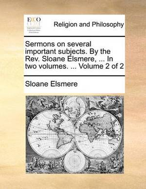 Sermons on Several Important Subjects. by the REV. Sloane Elsmere, ... in Two Volumes. ... Volume 2 of 2
