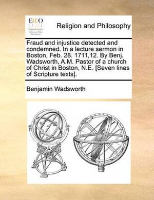 Fraud and Injustice Detected and Condemned. in a Lecture Sermon in Boston, Feb. 28. 1711,12. by Benj. Wadsworth, A.M. Pastor of a Church of Christ in Boston, N.E. [Seven Lines of Scripture Texts].