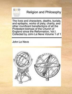 The Lives and Characters, Deaths, Burials, and Epitaphs, Works of Piety, Charity, and Other Munificent Benefactions of All the Protestant Bishops of the Church of England Since the Reformation, Vol.I. Collected by John Le Neve Volume 1 of 1