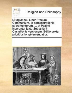 Liturgia: Seu Liber Precum Communium, Et Administrationis Sacramentorum, ... Et Psalmi Inseruntur Juxta Sebastiani Castellionis Versionem. Editio Sexta, Prioribus Long Emendatior.