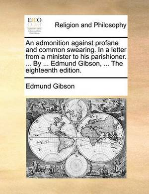 An Admonition Against Profane and Common Swearing. in a Letter from a Minister to His Parishioner. ... by ... Edmund Gibson, ... the Eighteenth Edition.
