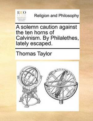 A Solemn Caution Against the Ten Horns of Calvinism. by Philalethes, Lately Escaped.