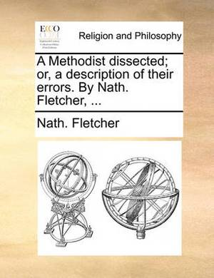 A Methodist Dissected; Or, a Description of Their Errors. by Nath. Fletcher, ...
