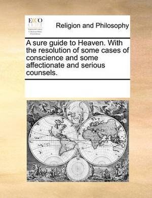 A Sure Guide to Heaven. with the Resolution of Some Cases of Conscience and Some Affectionate and Serious Counsels.