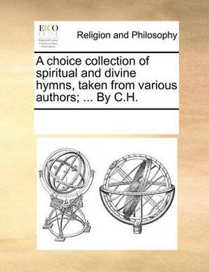 A Choice Collection of Spiritual and Divine Hymns, Taken from Various Authors; ... by C.H.