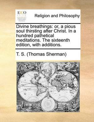 Divine Breathings: Or, a Pious Soul Thirsting After Christ. in a Hundred Pathetical Meditations. the Sixteenth Edition, with Additions.