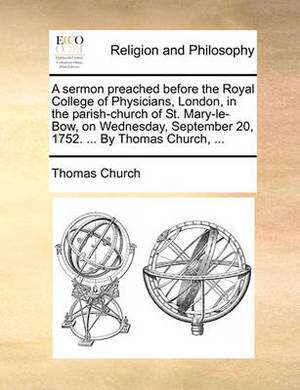 A Sermon Preached Before the Royal College of Physicians, London, in the Parish-Church of St. Mary-Le-Bow, on Wednesday, September 20, 1752. ... by Thomas Church, ...